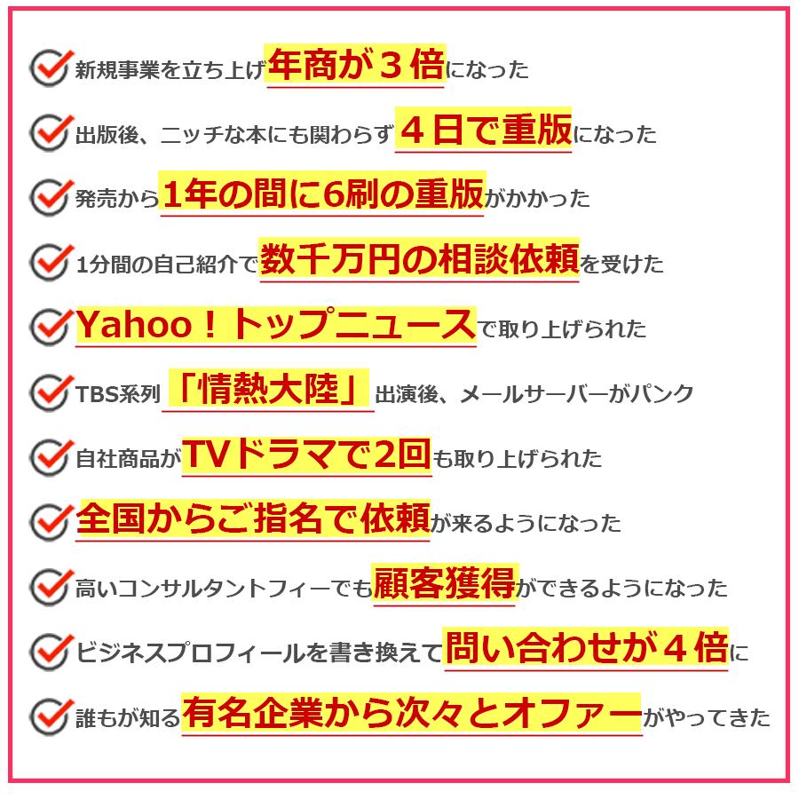 ・新規事業を立ち上げ年商が3倍になった・出版後、ニッチな本にも関わらず4日で重版になった・発売から1年の間に6刷の重版がかかった・Yahoo!トップニュースで取り上げられた・ビジネスプロフィールを書き換えて問い合わせが4倍に増えた・誰もが知っている有名企業から次々とオファーがやってきた ・『日本経済新聞』に取材された経営者・『BS日テレ』に取材風景が放映された経営者・3週間で1000名を超える人に自社プログラムを体験してもらえたコンサルタント・年々、増収増益となっているコンサルタント・新しい会社を立ち上げることになった経営者・500名規模が集まるイベントのご指名で仕事がきたアーティスト・50人規模の講座を開催。集客の難しい地域にも関わらず満員御礼の講師・顧客との距離が縮まるのが早く、受注率がUPした経営者・300名規模のシンポジウムをベストセラー作家と一緒に行うことになった経営者・企業や自治体や学校、各種団体からのセミナー依頼が急増した講師・高級アンテナショップでの仕事を年間契約で依頼されたコーディネーター